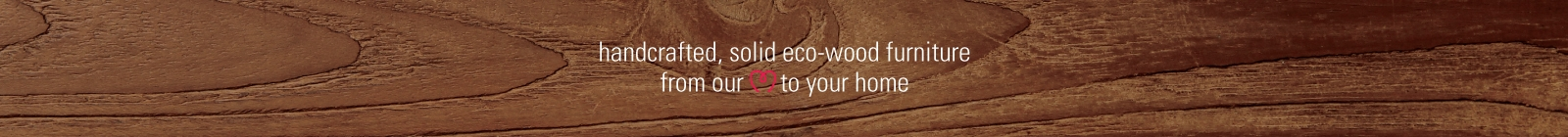 handcrafted, solid eco-wood furniture, from our heart to your home